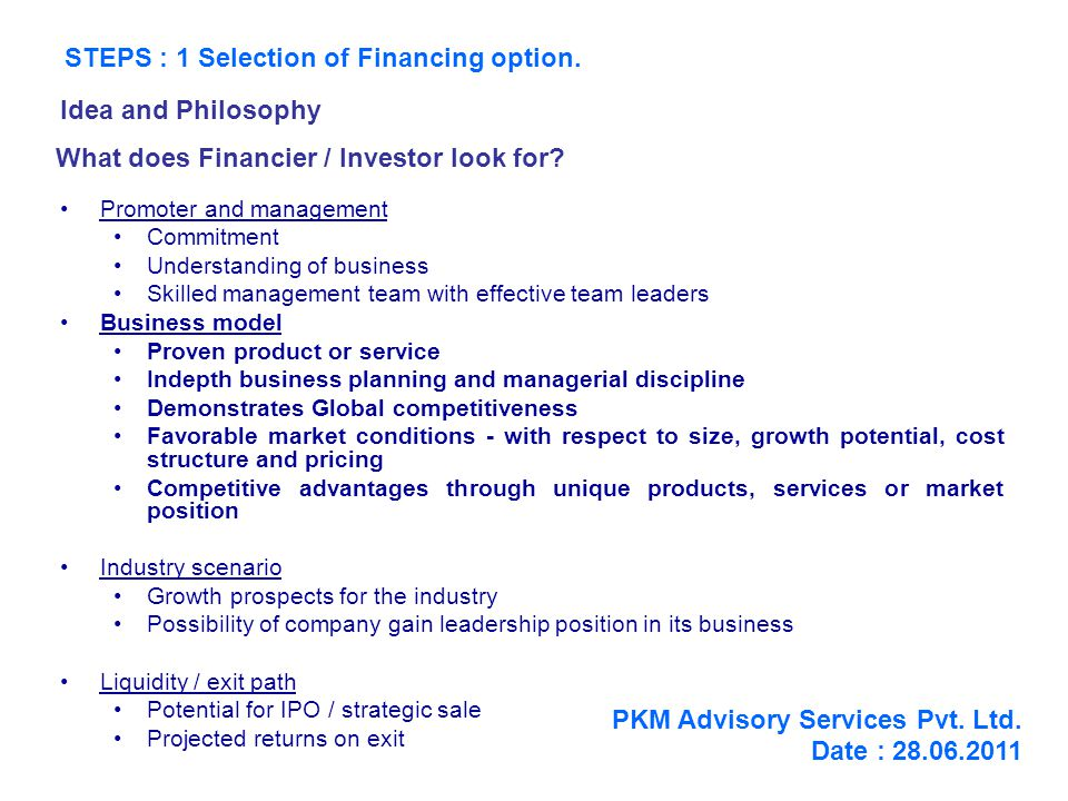Contents of a Business Plan Details of the Market (customers, competition) - Marketing Plans Details of Operations - Operating Plans New Products & New Markets - Innovation Process Management Organization Design - Structure - Processes Commercial Details - Profits & Profitability - Breakeven Analysis Details of The Offer Assumptions at each stage PKM Advisory Services Pvt.