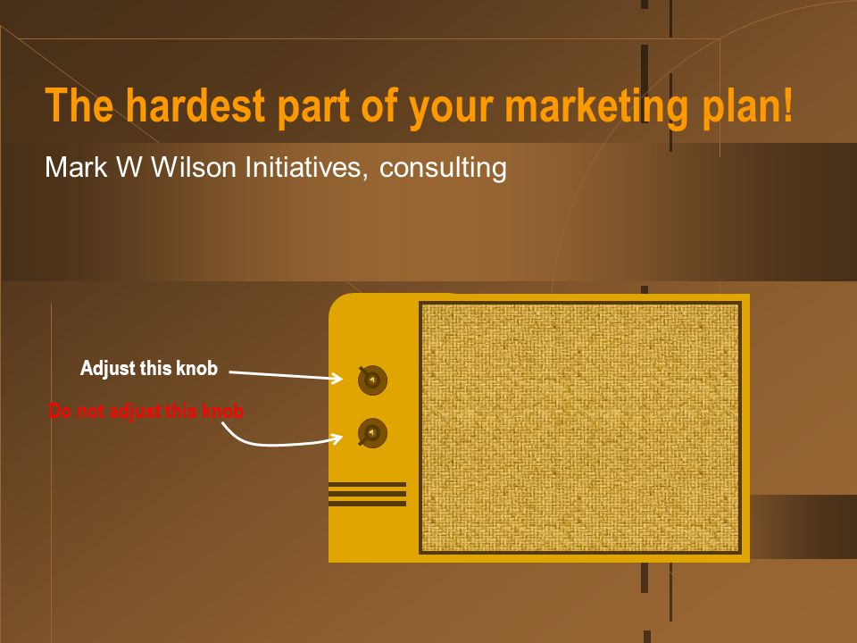The hardest part of your marketing plan! Mark W Wilson Initiatives, consulting Adjust this knob Do not adjust this knob