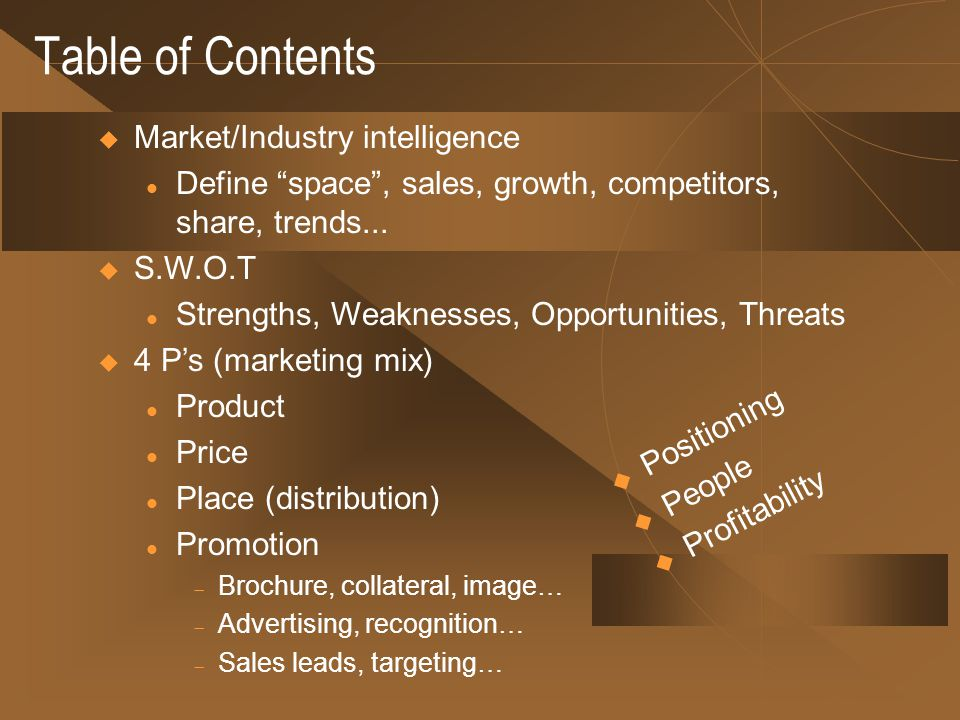 Table of Contents Market/Industry intelligence l Define space, sales, growth, competitors, share, trends... S.W.O.T l Strengths, Weaknesses, Opportuni