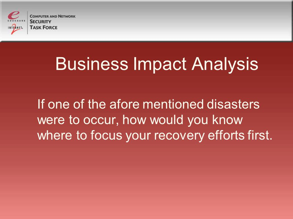 Business Impact Analysis If one of the afore mentioned disasters were to occur, how would you know where to focus your recovery efforts first.
