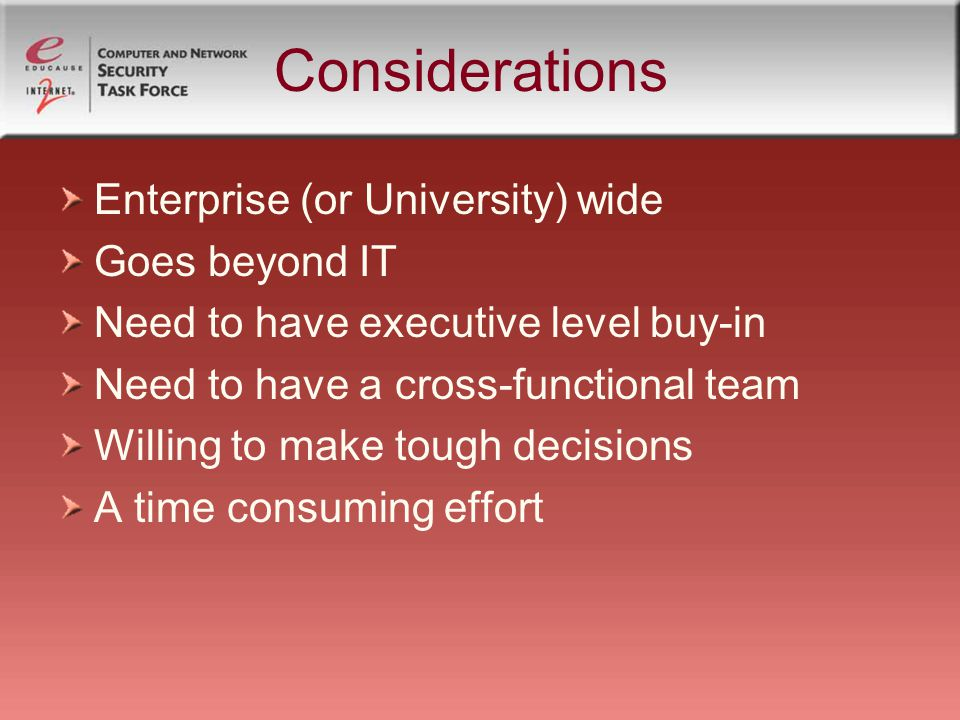 Considerations Enterprise (or University) wide Goes beyond IT Need to have executive level buy-in Need to have a cross-functional team Willing to make tough decisions A time consuming effort