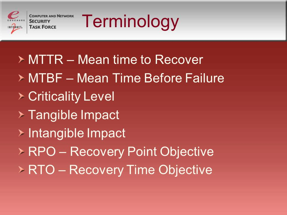 Terminology MTTR – Mean time to Recover MTBF – Mean Time Before Failure Criticality Level Tangible Impact Intangible Impact RPO – Recovery Point Objective RTO – Recovery Time Objective