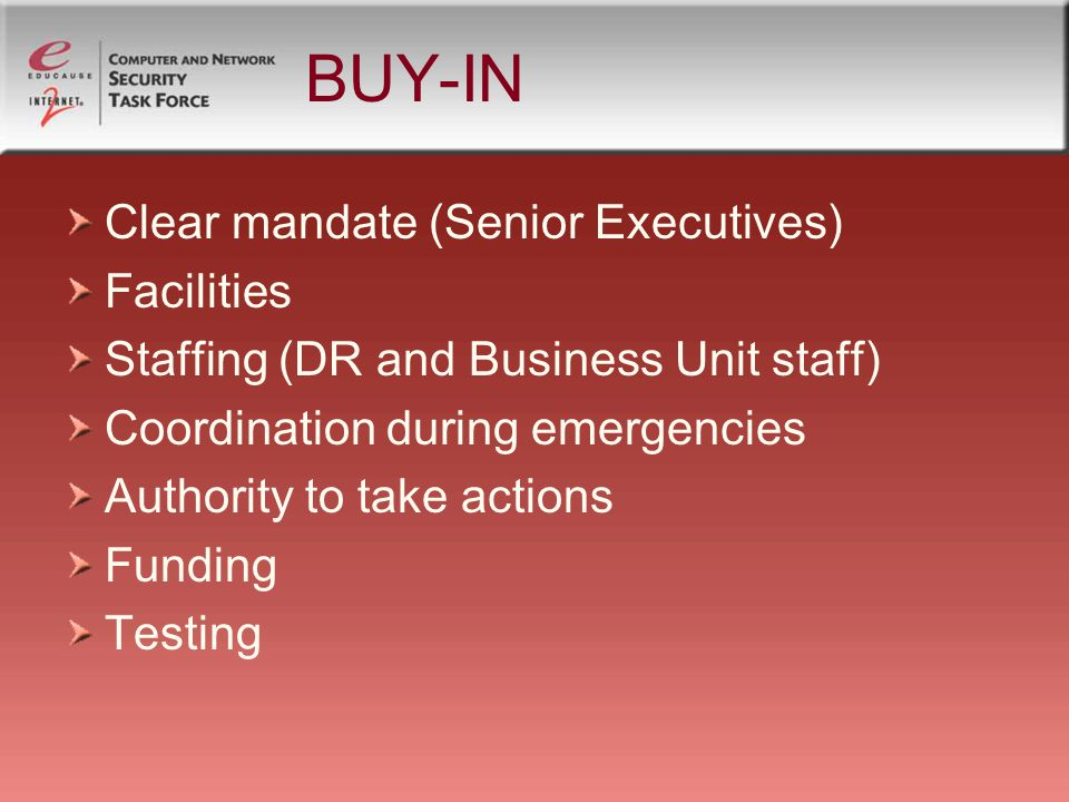 BUY-IN Clear mandate (Senior Executives) Facilities Staffing (DR and Business Unit staff) Coordination during emergencies Authority to take actions Funding Testing
