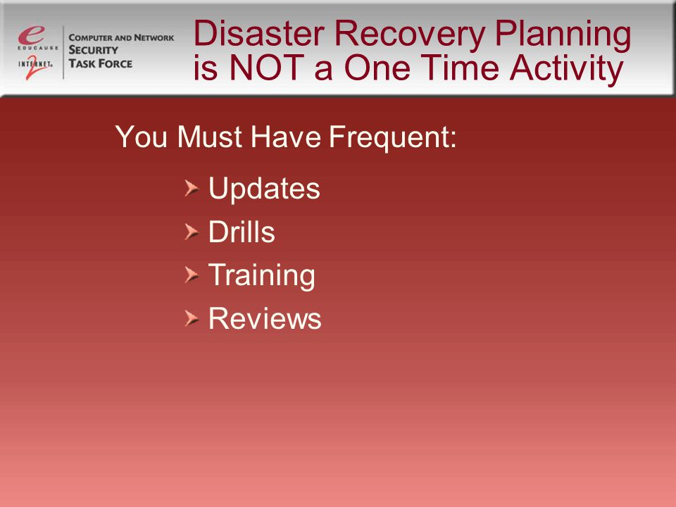 Disaster Recovery Planning is NOT a One Time Activity You Must Have Frequent: Updates Drills Training Reviews