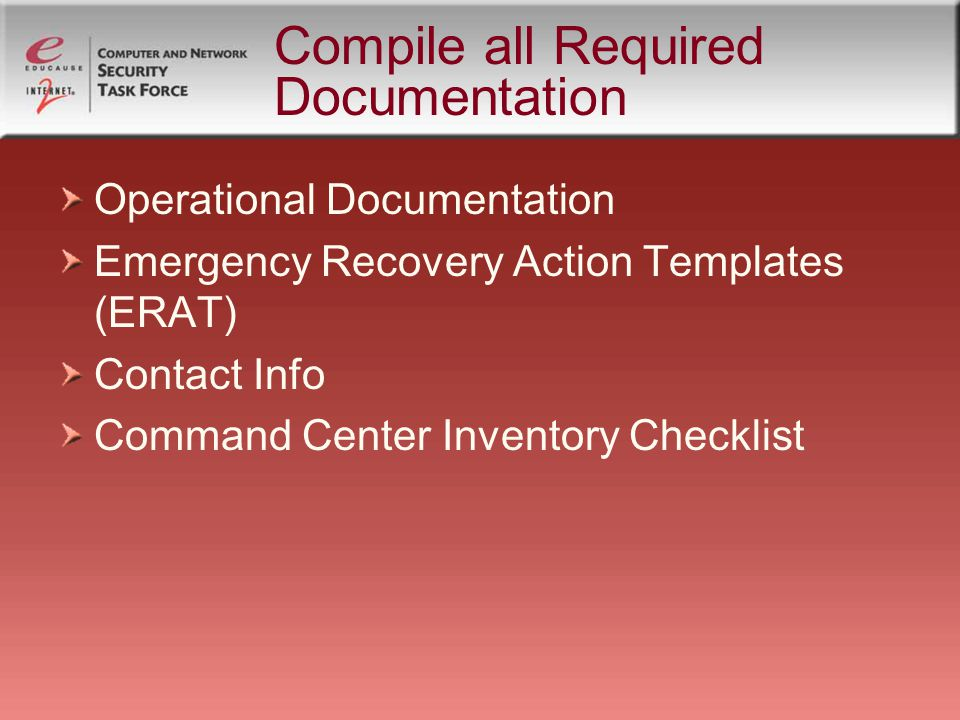 Compile all Required Documentation Operational Documentation Emergency Recovery Action Templates (ERAT) Contact Info Command Center Inventory Checklist