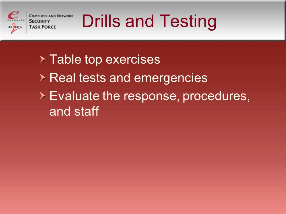 Drills and Testing Table top exercises Real tests and emergencies Evaluate the response, procedures, and staff