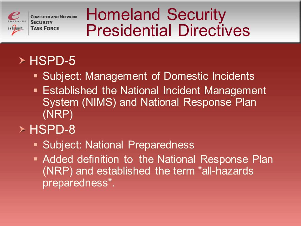 Homeland Security Presidential Directives HSPD-5 Subject: Management of Domestic Incidents Established the National Incident Management System (NIMS) and National Response Plan (NRP) HSPD-8 Subject: National Preparedness Added definition to the National Response Plan (NRP) and established the term all-hazards preparedness .
