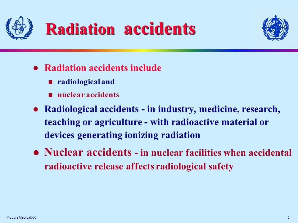 Module Medical XXII - 2 Radiation accidents include radiological and nuclear accidents Radiological accidents - in industry, medicine, research, teaching or agriculture - with radioactive material or devices generating ionizing radiation Nuclear accidents - in nuclear facilities when accidental radioactive release affects radiological safety Radiation accidents