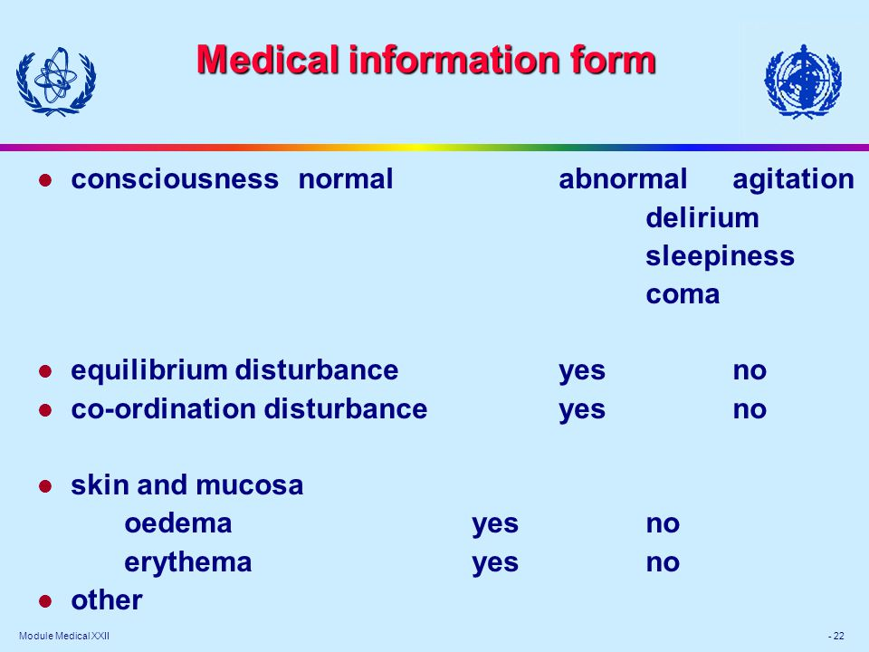Module Medical XXII - 22 Medical information form l consciousness normalabnormal agitation delirium sleepiness coma l equilibrium disturbance yesno l co-ordination disturbance yesno l skin and mucosa oedema yesno erythema yesno l other