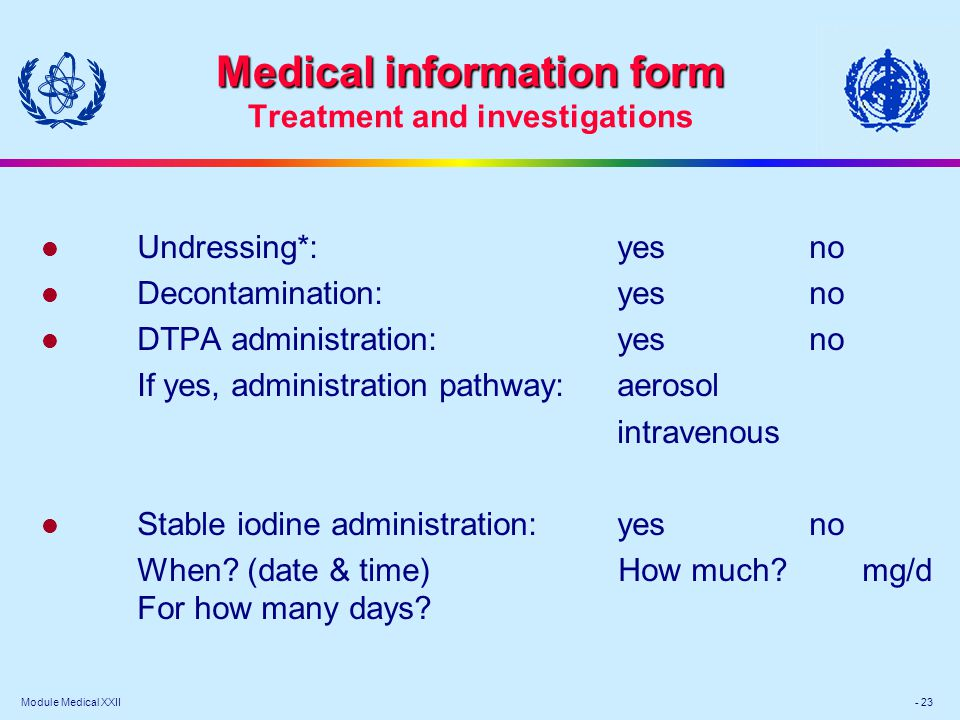 Module Medical XXII - 23 Medical information form Medical information form Treatment and investigations l Undressing*:yesno l Decontamination:yesno l DTPA administration:yesno If yes, administration pathway:aerosol intravenous l Stable iodine administration:yesno When.