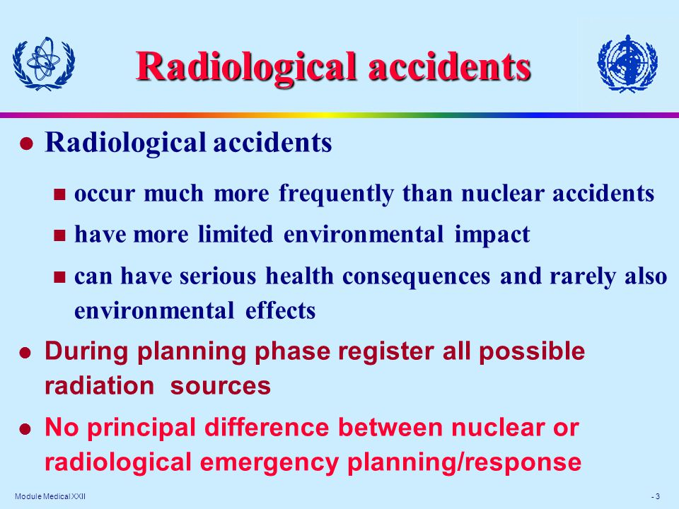 Module Medical XXII - 3 Radiological accidents occur much more frequently than nuclear accidents have more limited environmental impact can have serious health consequences and rarely also environmental effects l During planning phase register all possible radiation sources l No principal difference between nuclear or radiological emergency planning/response