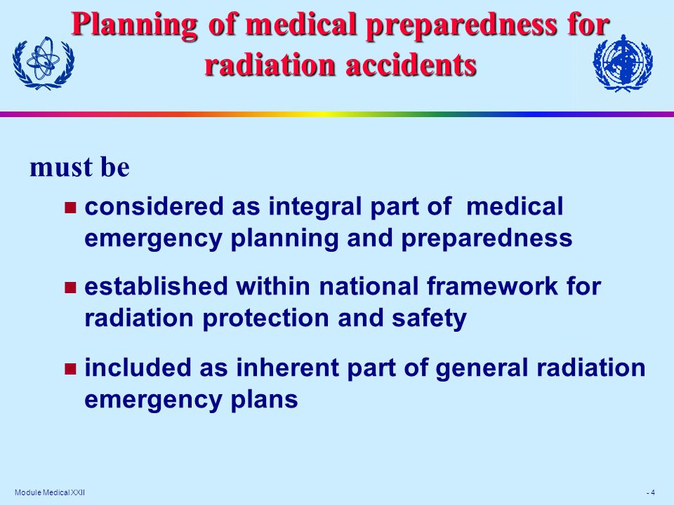 Module Medical XXII - 4 Planning of medical preparedness for radiation accidents must be considered as integral part of medical emergency planning and preparedness established within national framework for radiation protection and safety included as inherent part of general radiation emergency plans