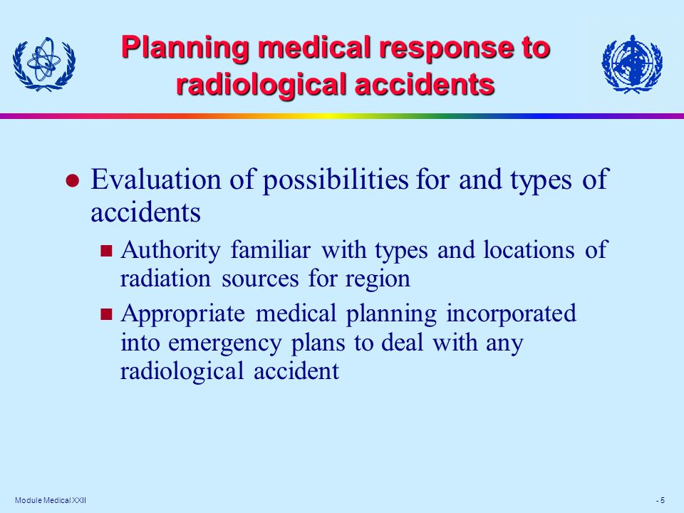 Module Medical XXII - 5 Planning medical response to radiological accidents Evaluation of possibilities for and types of accidents Authority familiar with types and locations of radiation sources for region Appropriate medical planning incorporated into emergency plans to deal with any radiological accident