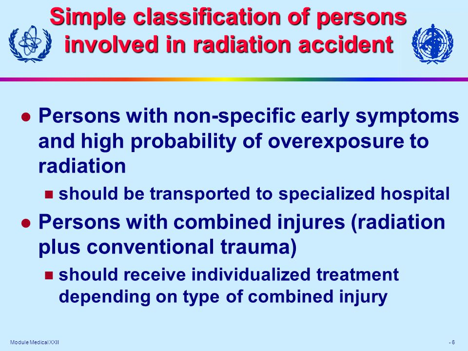 Module Medical XXII - 7 Simple classification of persons involved in radiation accident l Persons with suspected external/internal contamination should be monitored to assess degree of contamination l Persons with potential radiation symptoms do not require immediate medical treatment require urgent dose evaluation