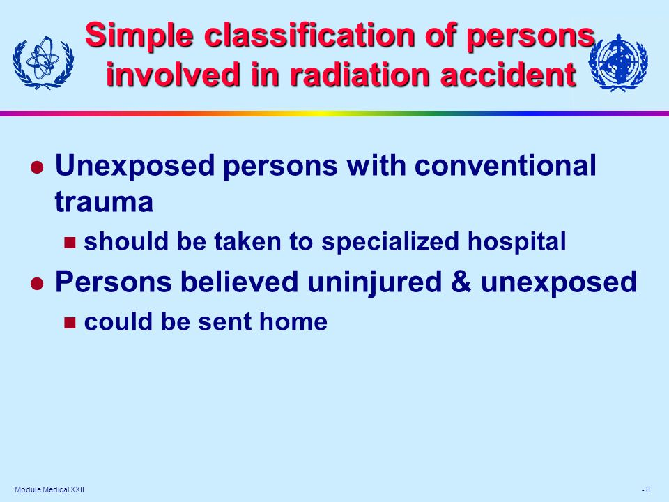 Module Medical XXII - 8 l Unexposed persons with conventional trauma should be taken to specialized hospital l Persons believed uninjured & unexposed could be sent home Simple classification of persons involved in radiation accident