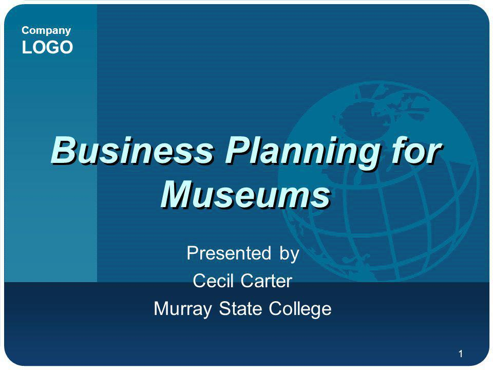Company LOGO 1 Business Planning for Museums Presented by Cecil Carter Murray State College