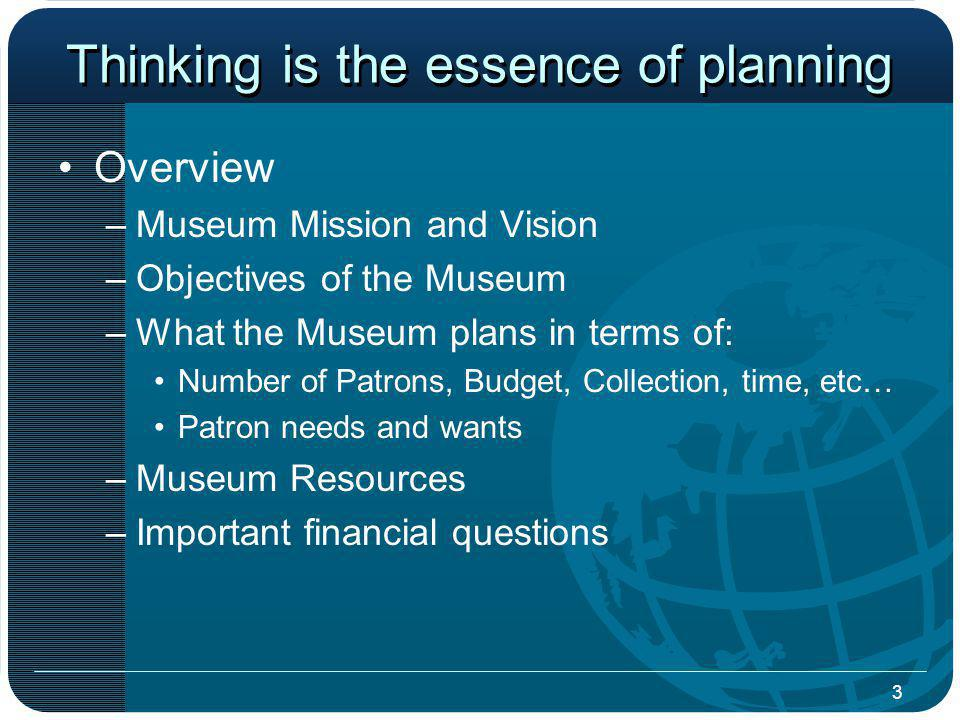 3 Thinking is the essence of planning Overview –Museum Mission and Vision –Objectives of the Museum –What the Museum plans in terms of: Number of Patrons, Budget, Collection, time, etc… Patron needs and wants –Museum Resources –Important financial questions
