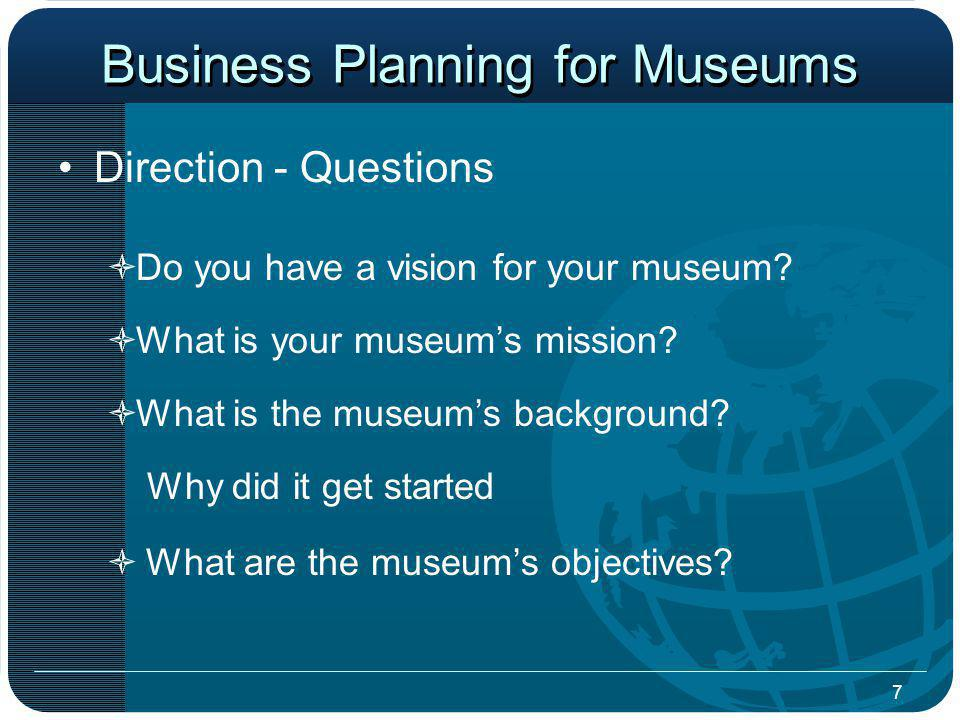 7 Business Planning for Museums Direction - Questions Do you have a vision for your museum.