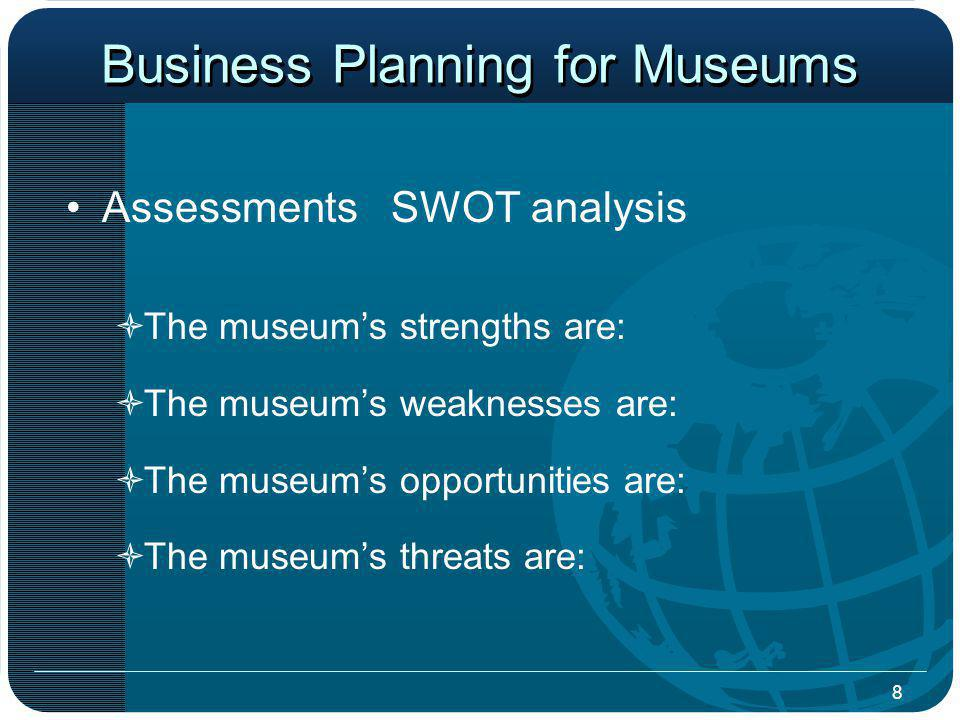 8 Business Planning for Museums Assessments SWOT analysis The museums strengths are: The museums weaknesses are: The museums opportunities are: The museums threats are: