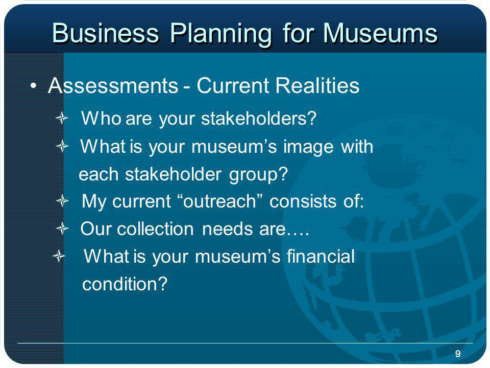 9 Business Planning for Museums Assessments - Current Realities Who are your stakeholders.