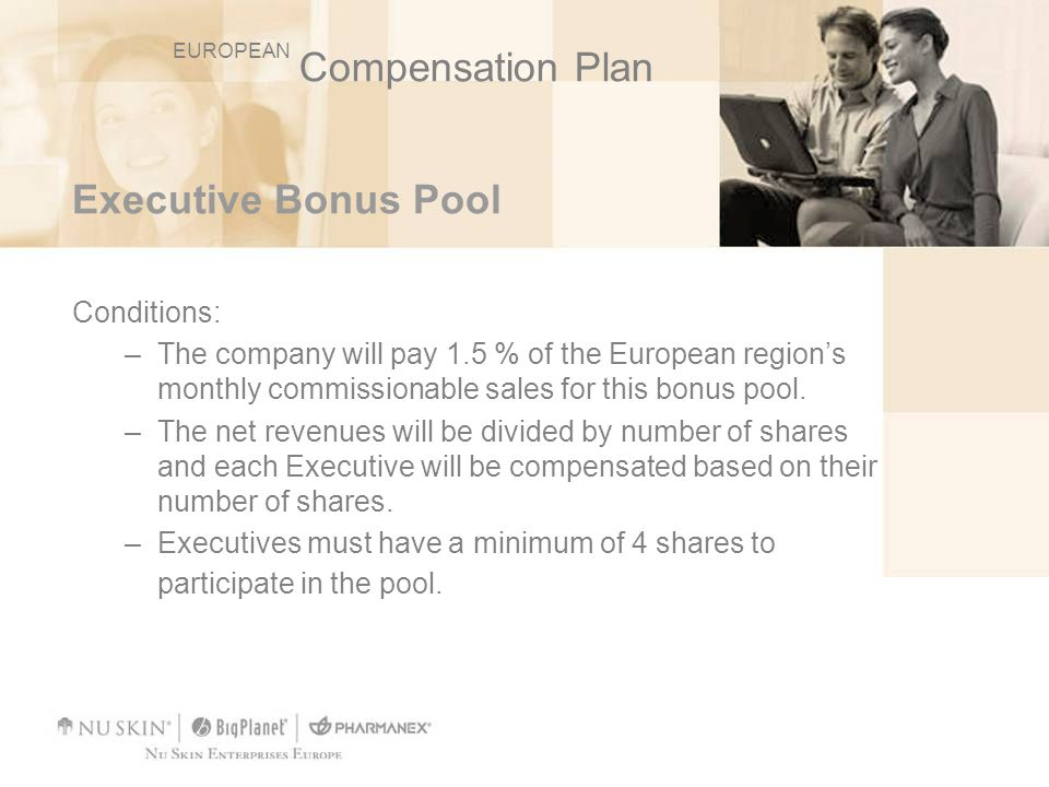 Executive Bonus Pool Conditions: –The company will pay 1.5 % of the European regions monthly commissionable sales for this bonus pool. –The net revenu