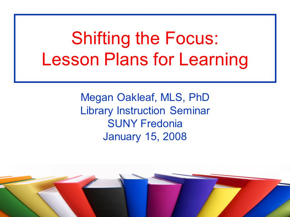 Shifting the Focus: Lesson Plans for Learning Megan Oakleaf, MLS, PhD Library Instruction Seminar SUNY Fredonia January 15, 2008
