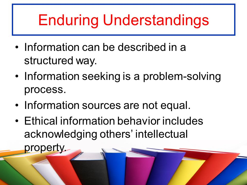 Enduring Understandings Information can be described in a structured way. Information seeking is a problem-solving process. Information sources are no