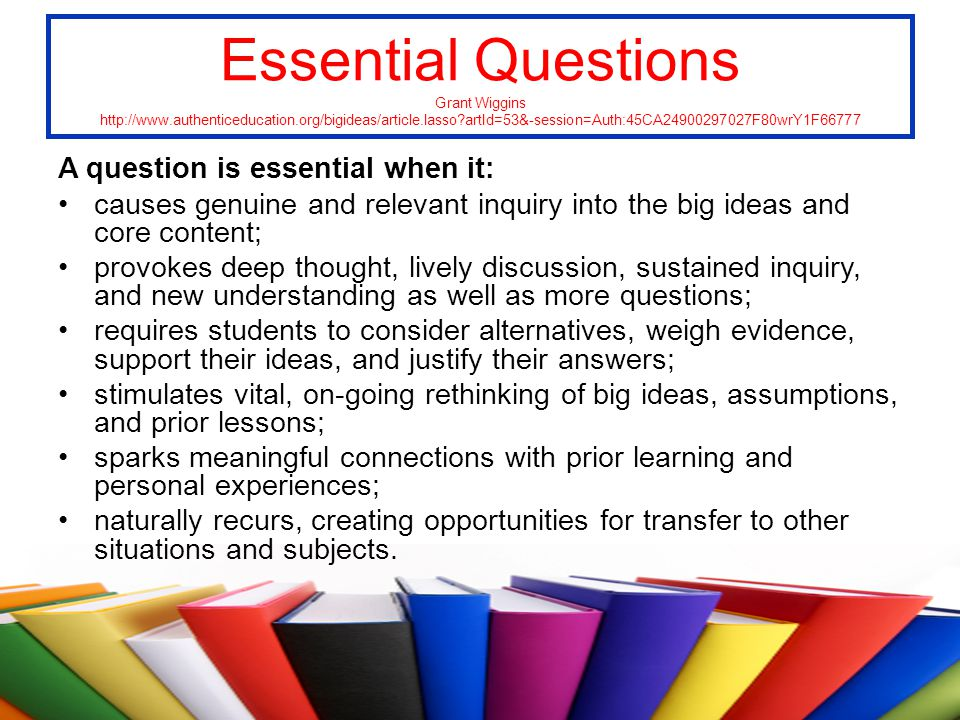 Essential Questions Grant Wiggins http://www.authenticeducation.org/bigideas/article.lasso?artId=53&-session=Auth:45CA24900297027F80wrY1F66777 A quest