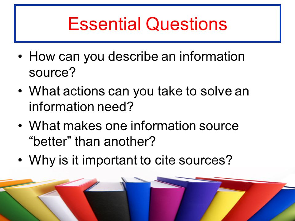 Essential Questions How can you describe an information source? What actions can you take to solve an information need? What makes one information sou