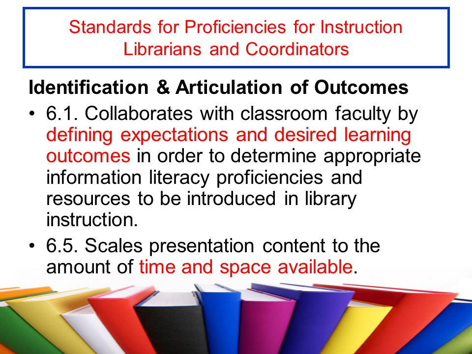 Standards for Proficiencies for Instruction Librarians and Coordinators Identification & Articulation of Outcomes 6.1. Collaborates with classroom fac