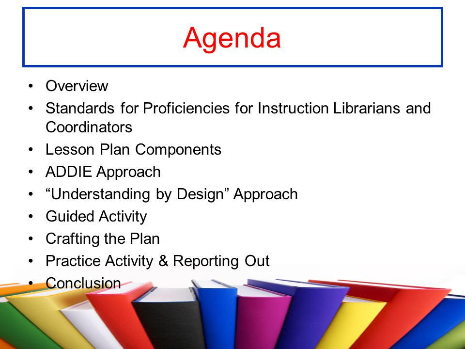Agenda Overview Standards for Proficiencies for Instruction Librarians and Coordinators Lesson Plan Components ADDIE Approach Understanding by Design
