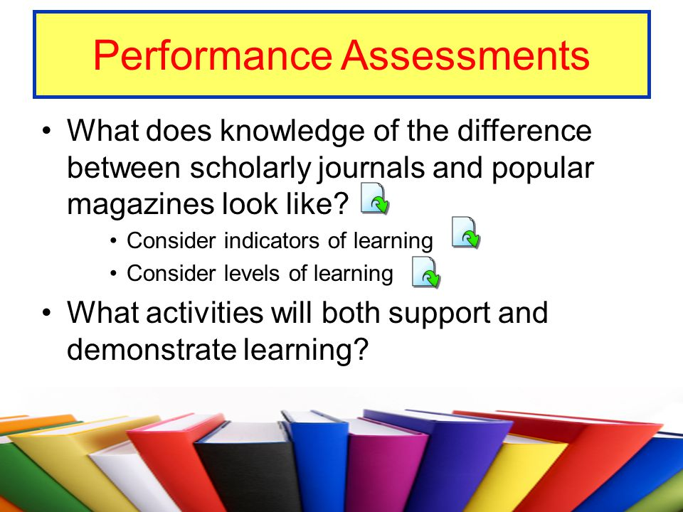 Performance Assessments What does knowledge of the difference between scholarly journals and popular magazines look like? Consider indicators of learn