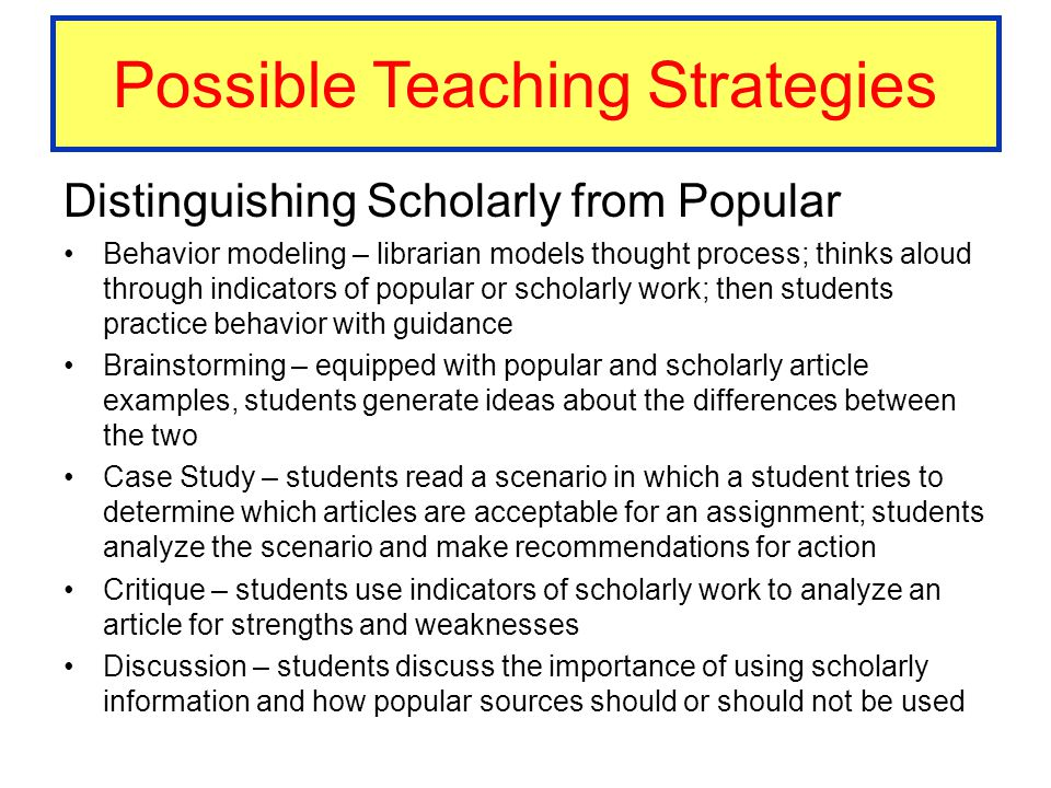 Possible Teaching Strategies Distinguishing Scholarly from Popular Behavior modeling – librarian models thought process; thinks aloud through indicato