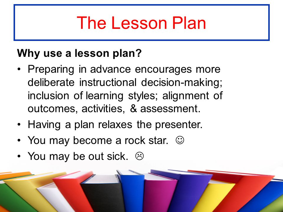 The Lesson Plan Why use a lesson plan? Preparing in advance encourages more deliberate instructional decision-making; inclusion of learning styles; al