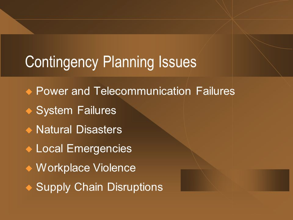 Contingency Planning Issues Power and Telecommunication Failures System Failures Natural Disasters Local Emergencies Workplace Violence Supply Chain Disruptions