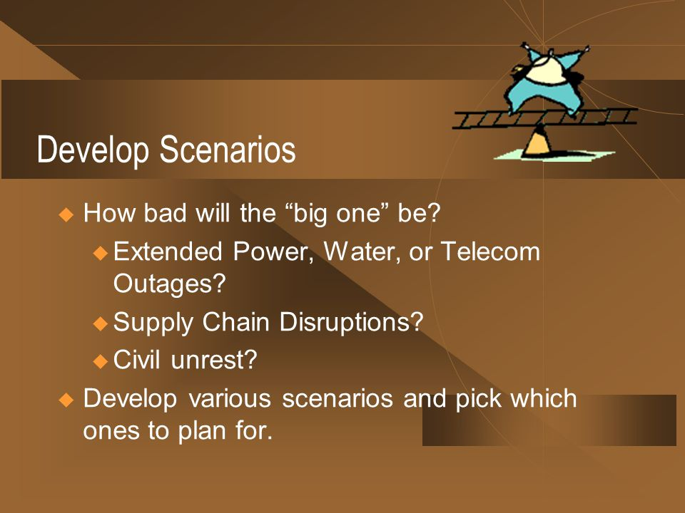 Develop Scenarios How bad will the big one be. u Extended Power, Water, or Telecom Outages.