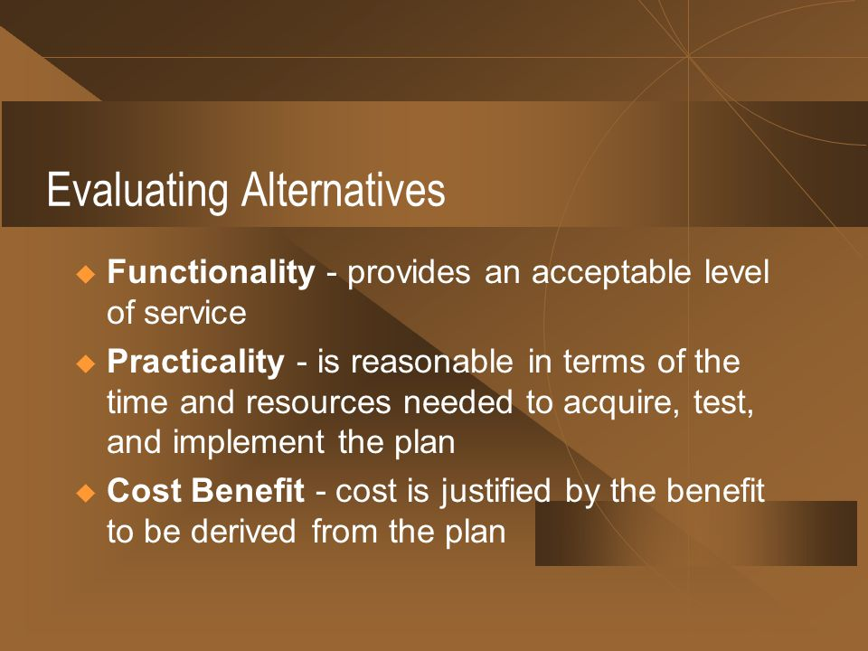 Evaluating Alternatives Functionality - provides an acceptable level of service Practicality - is reasonable in terms of the time and resources needed to acquire, test, and implement the plan Cost Benefit - cost is justified by the benefit to be derived from the plan