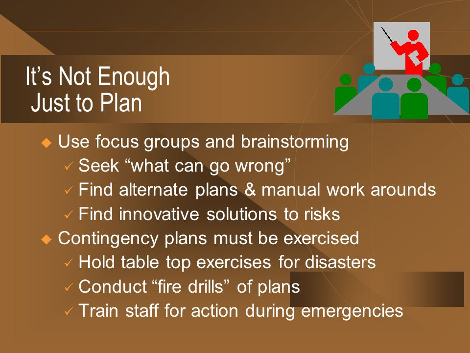Its Not Enough Just to Plan Use focus groups and brainstorming Seek what can go wrong Find alternate plans & manual work arounds Find innovative solutions to risks Contingency plans must be exercised Hold table top exercises for disasters Conduct fire drills of plans Train staff for action during emergencies
