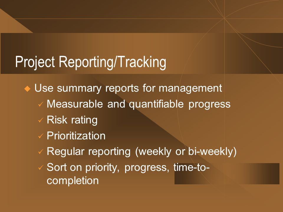 Project Reporting/Tracking Use summary reports for management Measurable and quantifiable progress Risk rating Prioritization Regular reporting (weekly or bi-weekly) Sort on priority, progress, time-to- completion
