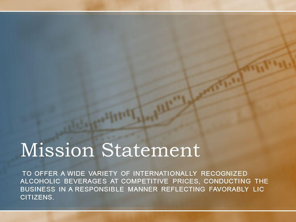 Mission Statement TO OFFER A WIDE VARIETY OF INTERNATIONALLY RECOGNIZED ALCOHOLIC BEVERAGES AT COMPETITIVE PRICES, CONDUCTING THE BUSINESS IN A RESPONSIBLE MANNER REFLECTING FAVORABLY LIC CITIZENS.