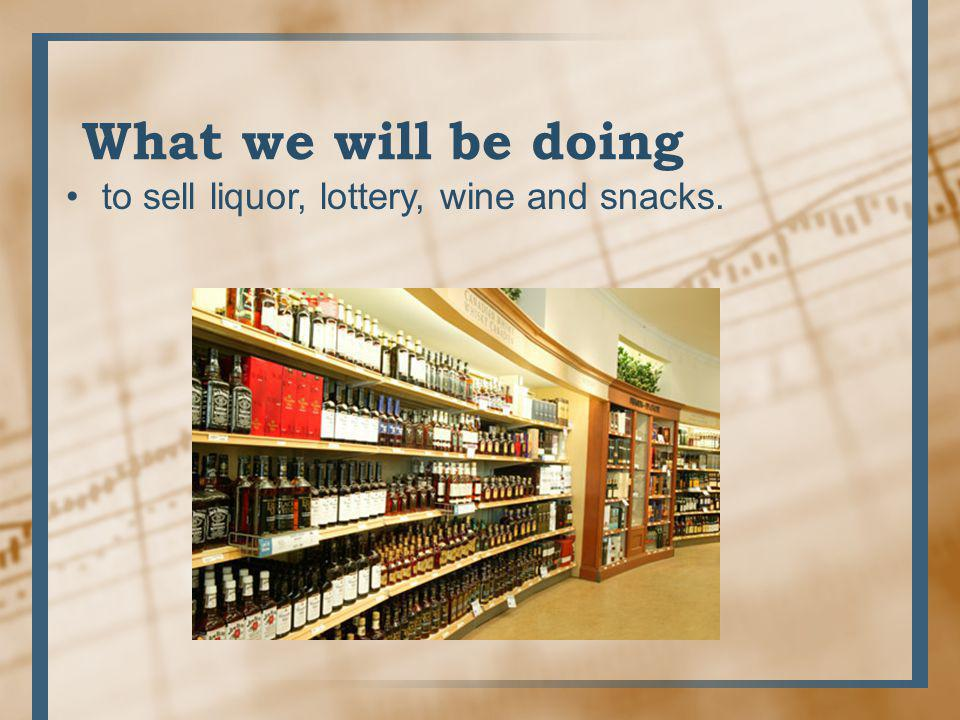 to sell liquor, lottery, wine and snacks. What we will be doing