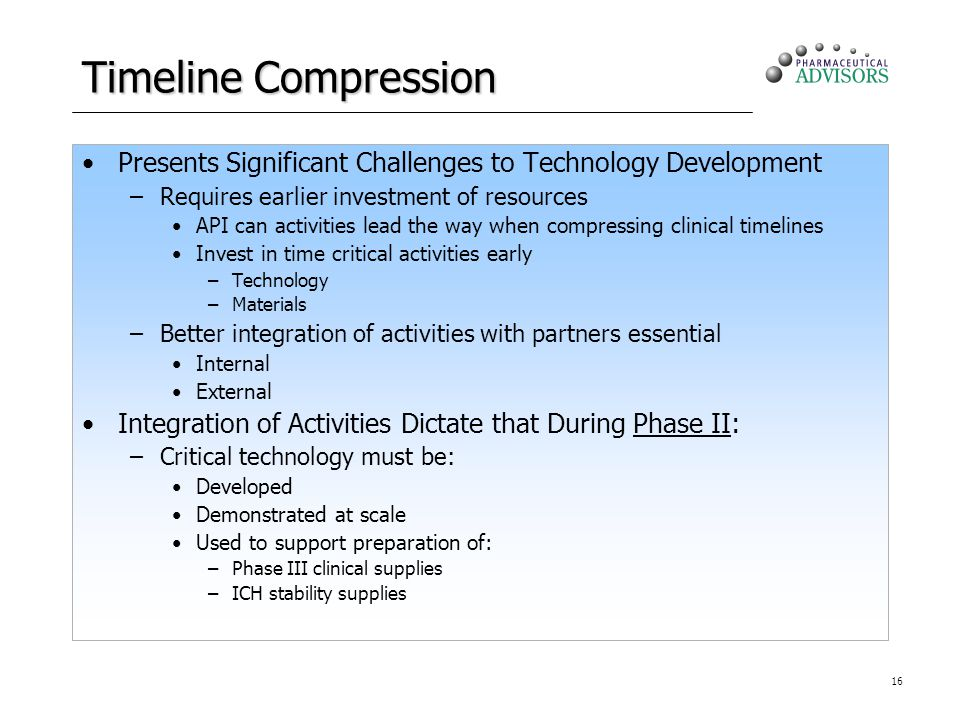 16 Timeline Compression Presents Significant Challenges to Technology Development –Requires earlier investment of resources API can activities lead the way when compressing clinical timelines Invest in time critical activities early –Technology –Materials –Better integration of activities with partners essential Internal External Integration of Activities Dictate that During Phase II: –Critical technology must be: Developed Demonstrated at scale Used to support preparation of: –Phase III clinical supplies –ICH stability supplies