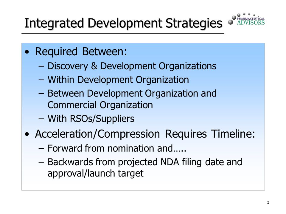 2 Integrated Development Strategies Required Between: –Discovery & Development Organizations –Within Development Organization –Between Development Organization and Commercial Organization –With RSOs/Suppliers Acceleration/Compression Requires Timeline: –Forward from nomination and…..