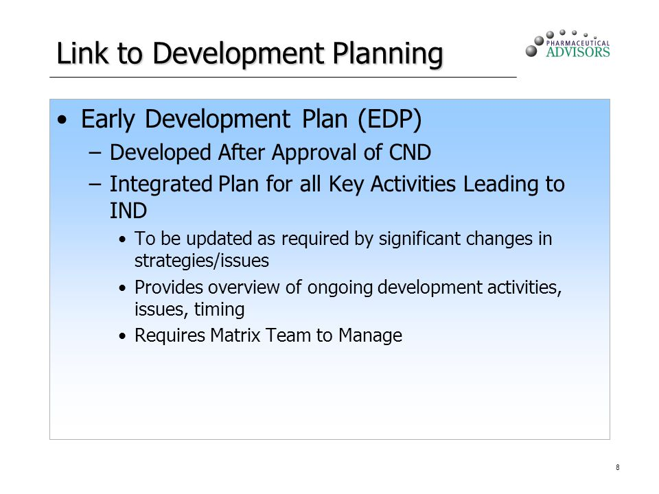 8 Link to Development Planning Early Development Plan (EDP) –Developed After Approval of CND –Integrated Plan for all Key Activities Leading to IND To be updated as required by significant changes in strategies/issues Provides overview of ongoing development activities, issues, timing Requires Matrix Team to Manage