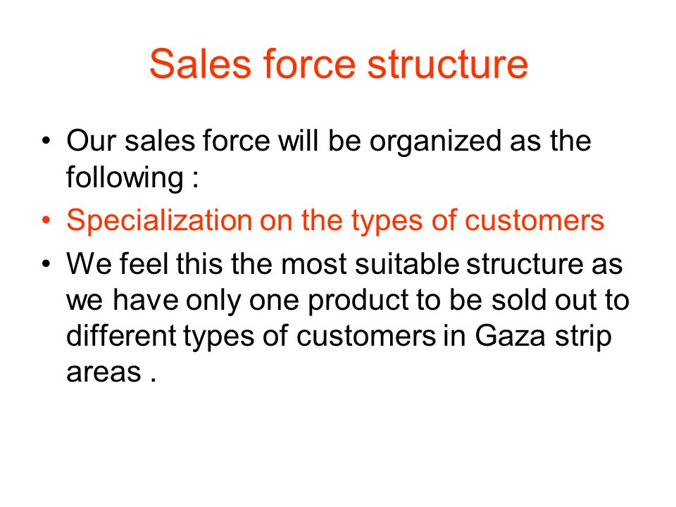 Sales force structure Our sales force will be organized as the following : Specialization on the types of customers We feel this the most suitable structure as we have only one product to be sold out to different types of customers in Gaza strip areas.
