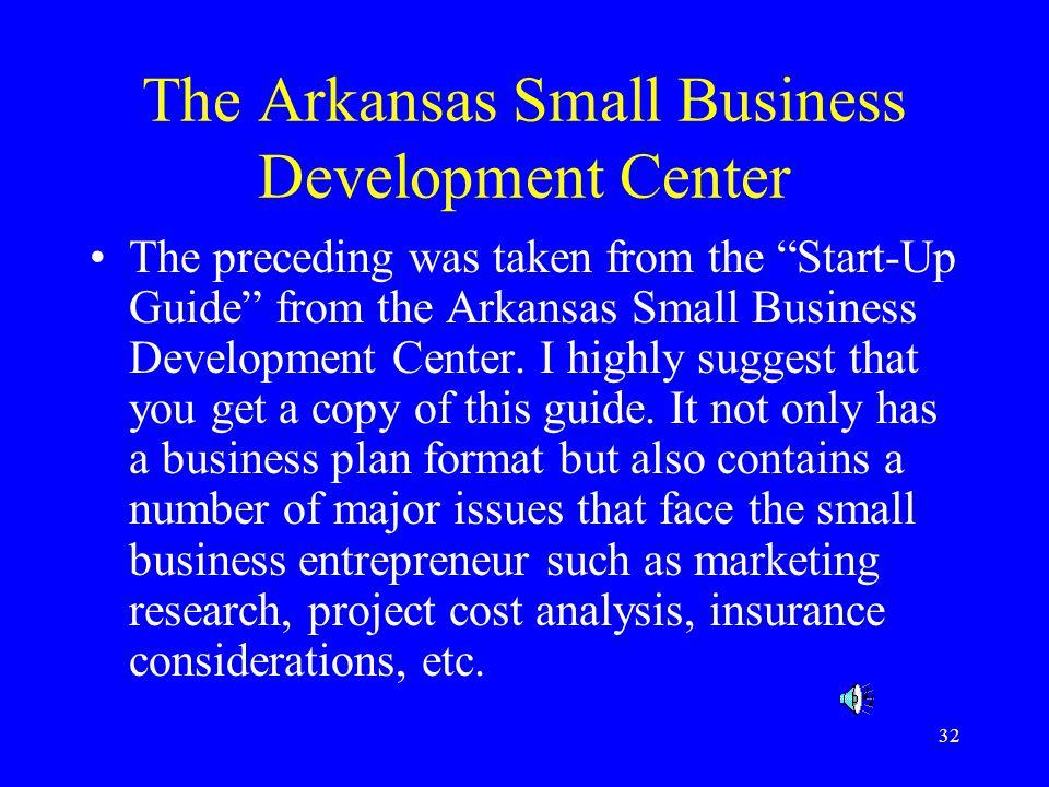 32 The Arkansas Small Business Development Center The preceding was taken from the Start-Up Guide from the Arkansas Small Business Development Center.