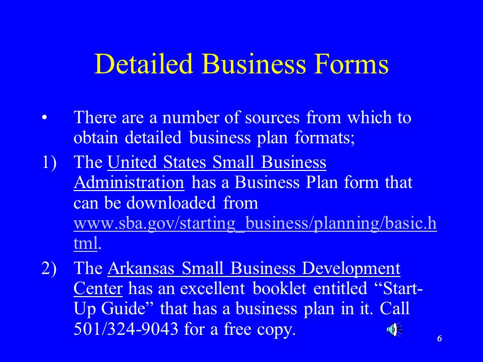 6 Detailed Business Forms There are a number of sources from which to obtain detailed business plan formats; 1)The United States Small Business Admini