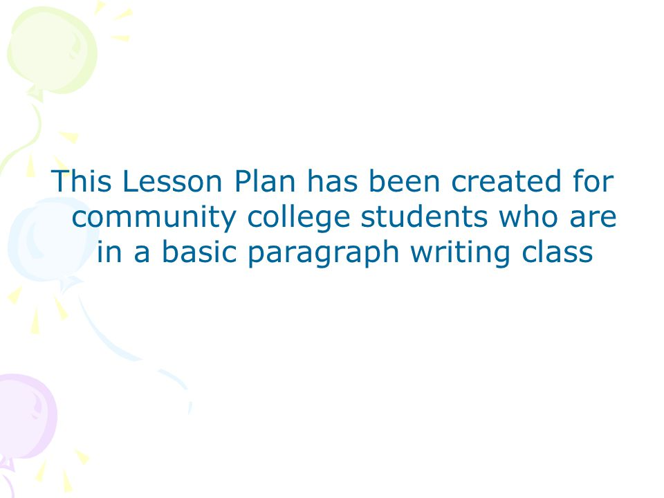 This Lesson Plan has been created for community college students who are in a basic paragraph writing class