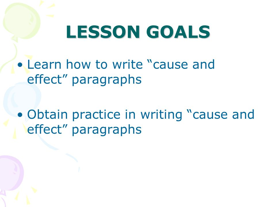 LESSON GOALS Learn how to write cause and effect paragraphs Obtain practice in writing cause and effect paragraphs