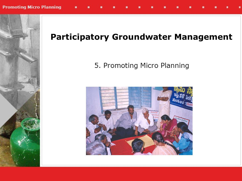 Promoting Micro Planning 5. Promoting Micro Planning Participatory Groundwater Management